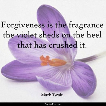 Forgiveness is the fragrance the violet sheds on the heel that has crushed it.